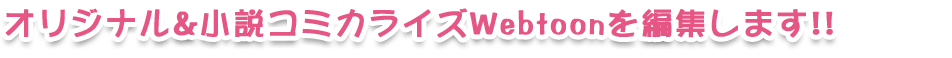 オリジナル&小説コミカライズWebtoonを編集します!!!